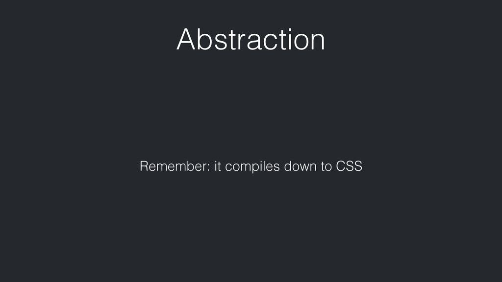 Abstraction Remember: it compiles down to CSS