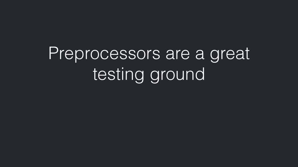 Preprocessors are a great testing ground