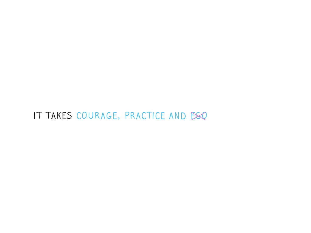 IT TAKES COURAGE, PRACTICE AND EGO
