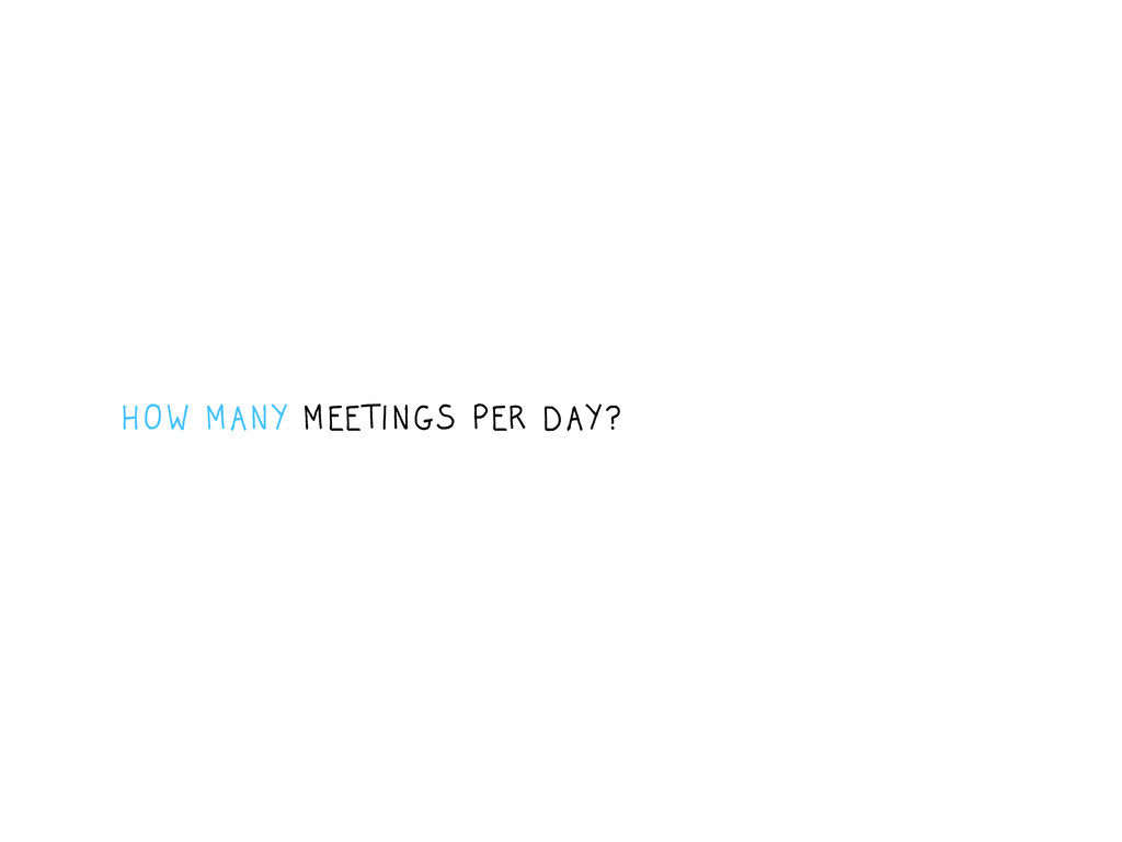 HOW MANY MEETINGS PER DAY ?
