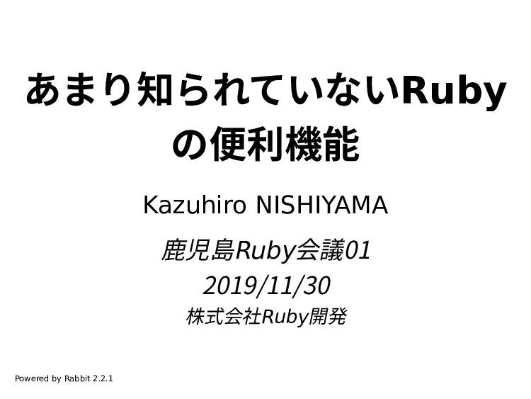 あまり知られていないRuby の便利機能 Kazuhiro NISHIYAMA 鹿児島Ruby...