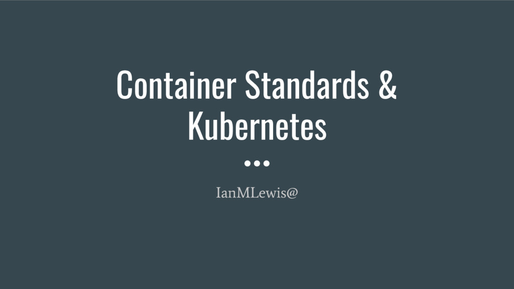 Container Standards & Kubernetes IanMLewis@