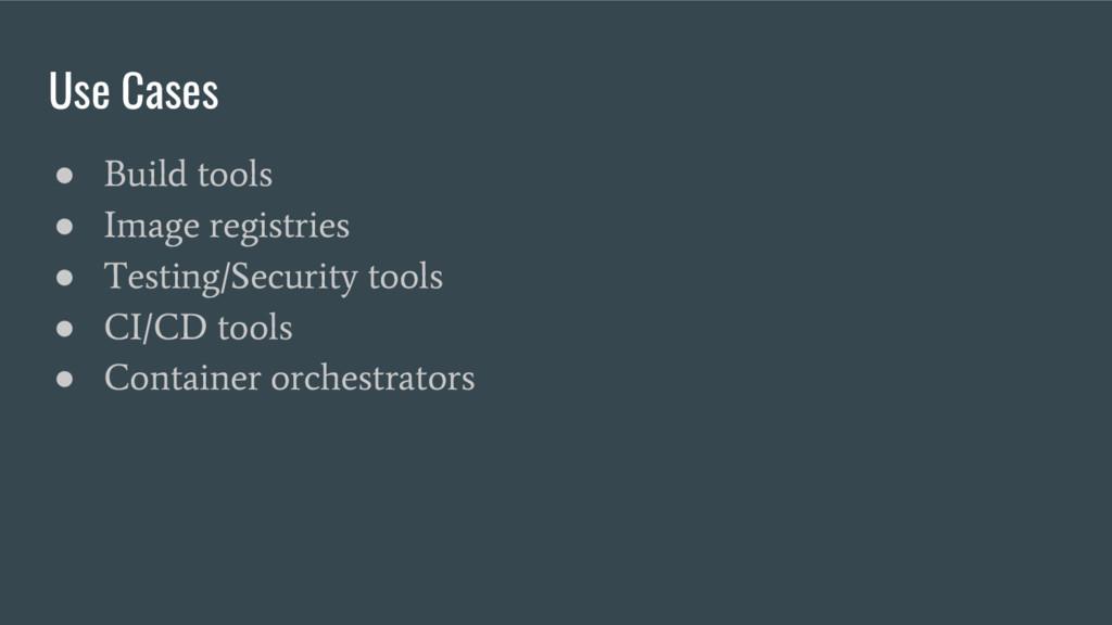 Use Cases ● Build tools ● Image registries ● Te...