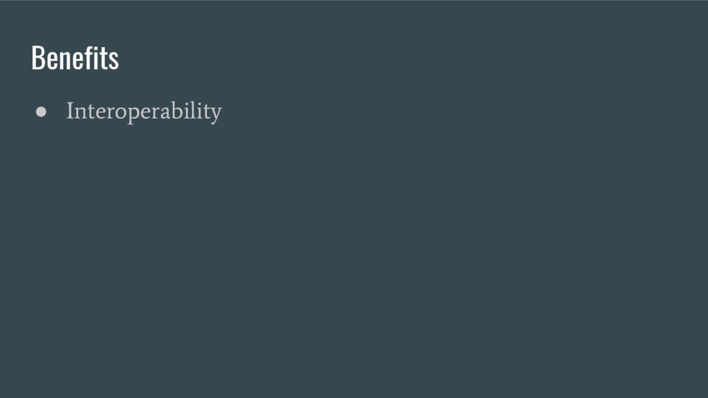 Benefits ● Interoperability