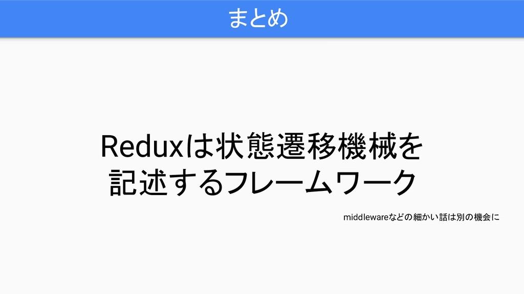 まとめ Reduxは状態遷移機械を 記述するフレームワーク middlewareなどの細かい話...