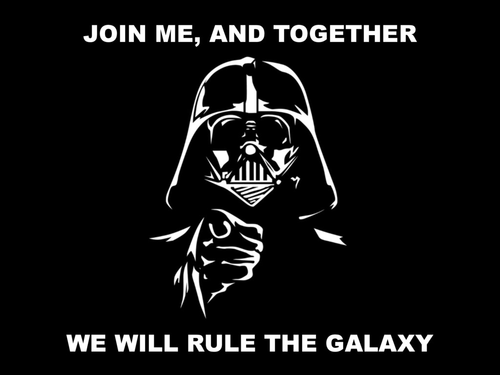JOIN ME, AND TOGETHER WE WILL RULE THE GALAXY