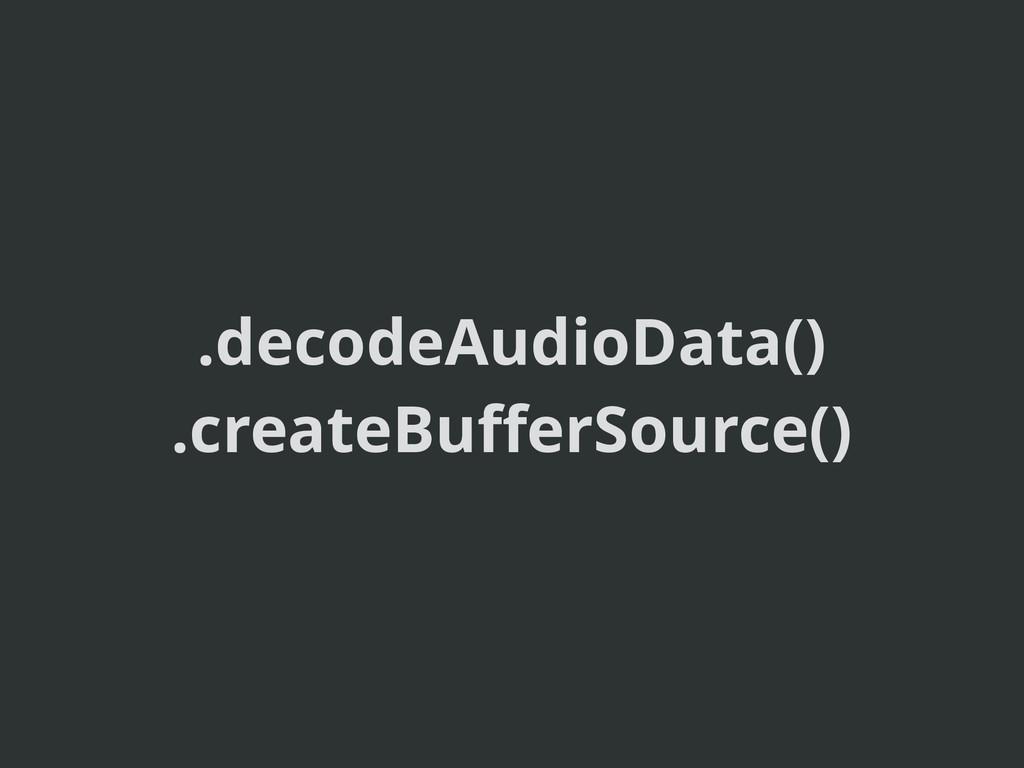 .decodeAudioData() .createBufferSource()