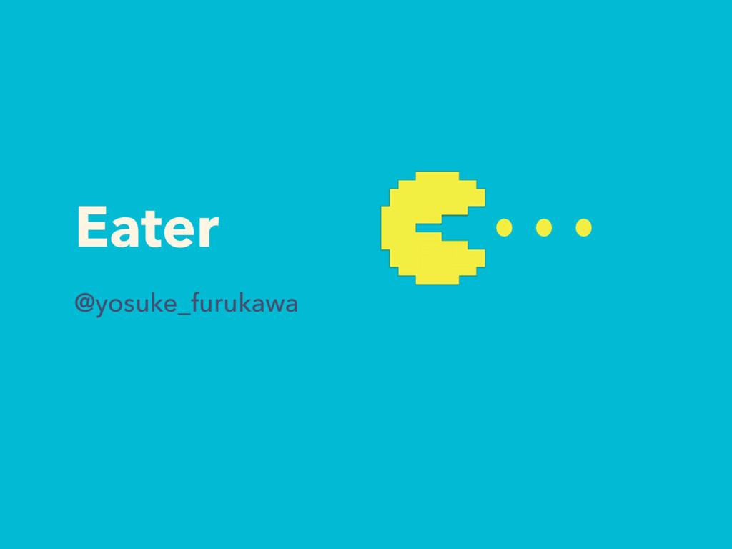 Eater @yosuke_furukawa