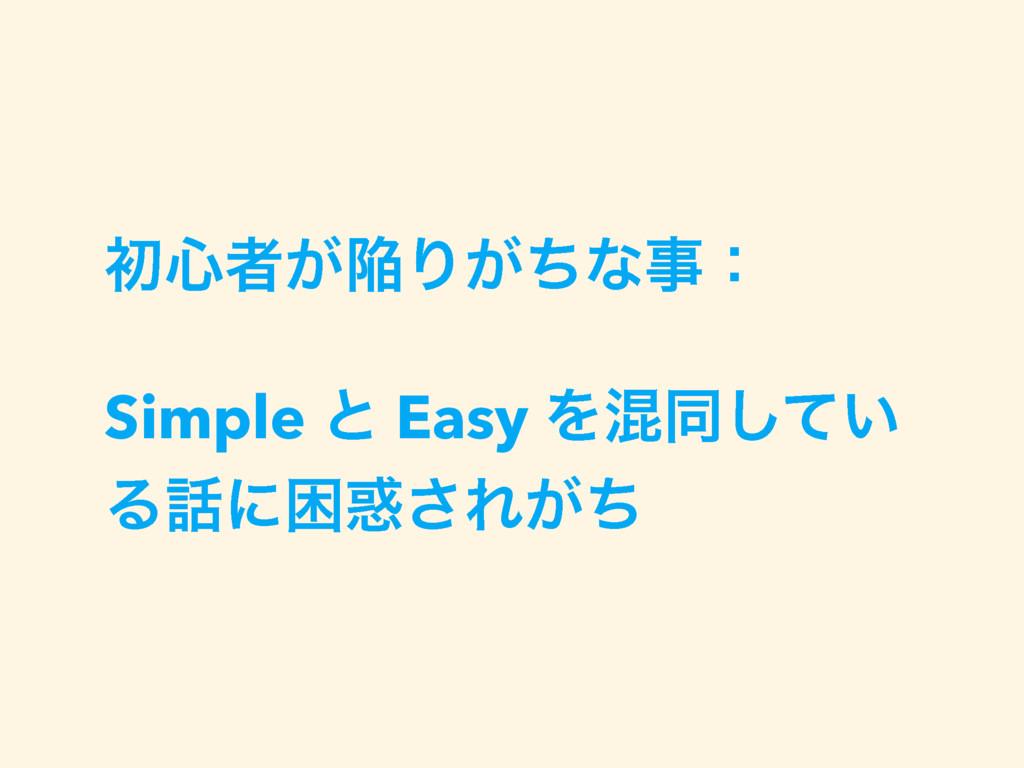 ॳ৺ऀ͕ؕΓ͕ͪͳɿ Simple ͱ Easy Λࠞಉ͍ͯ͠ Δʹࠔ͞Ε͕ͪ