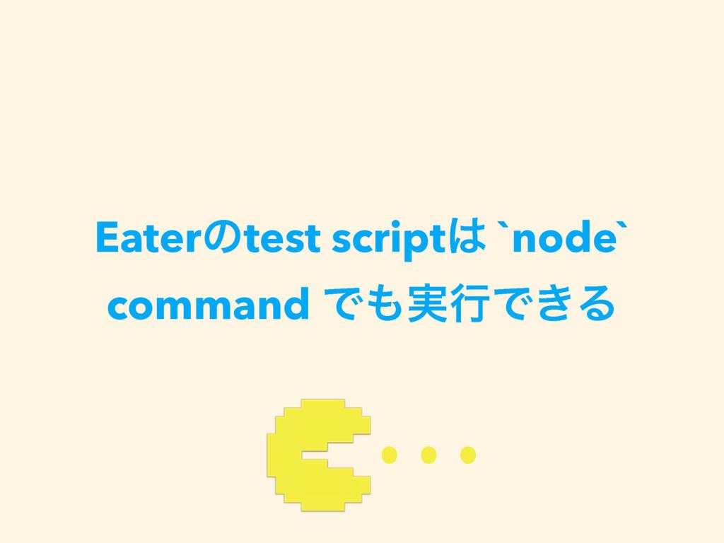 Eaterͷtest script `node` command Ͱ࣮ߦͰ͖Δ