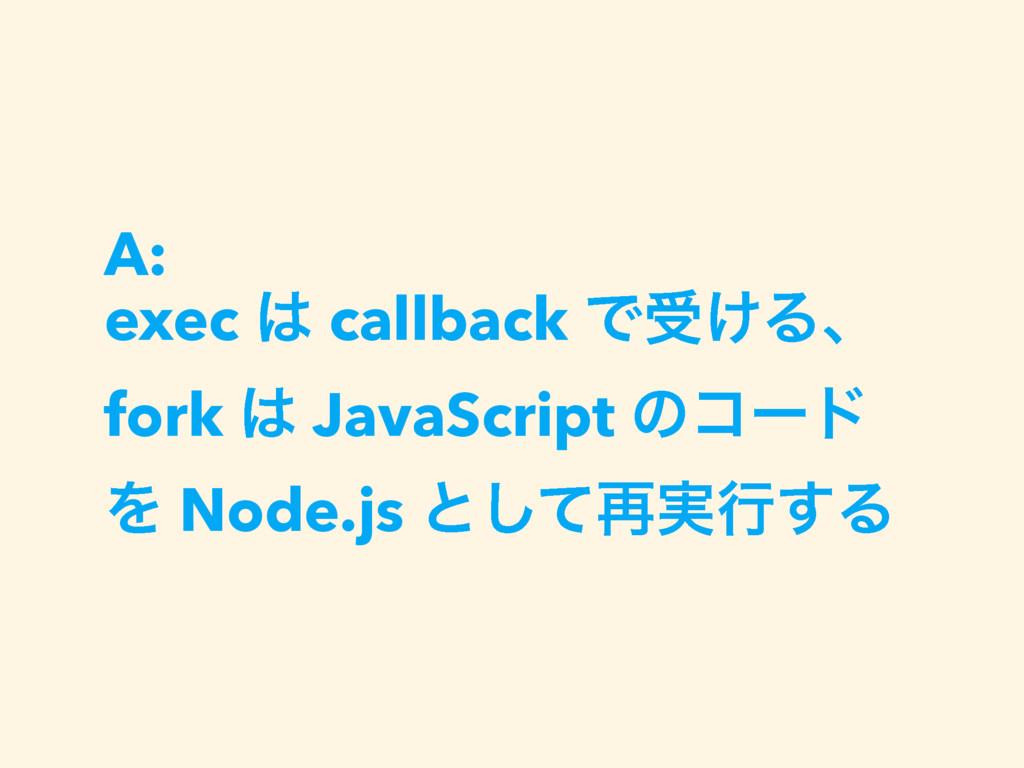 A: exec  callback Ͱड͚Δɺ fork  JavaScript ͷίʔυ...