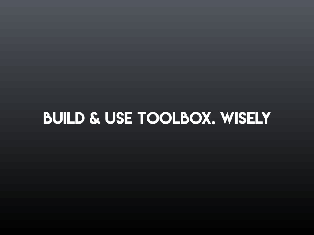 Build & use toolbox. Wisely