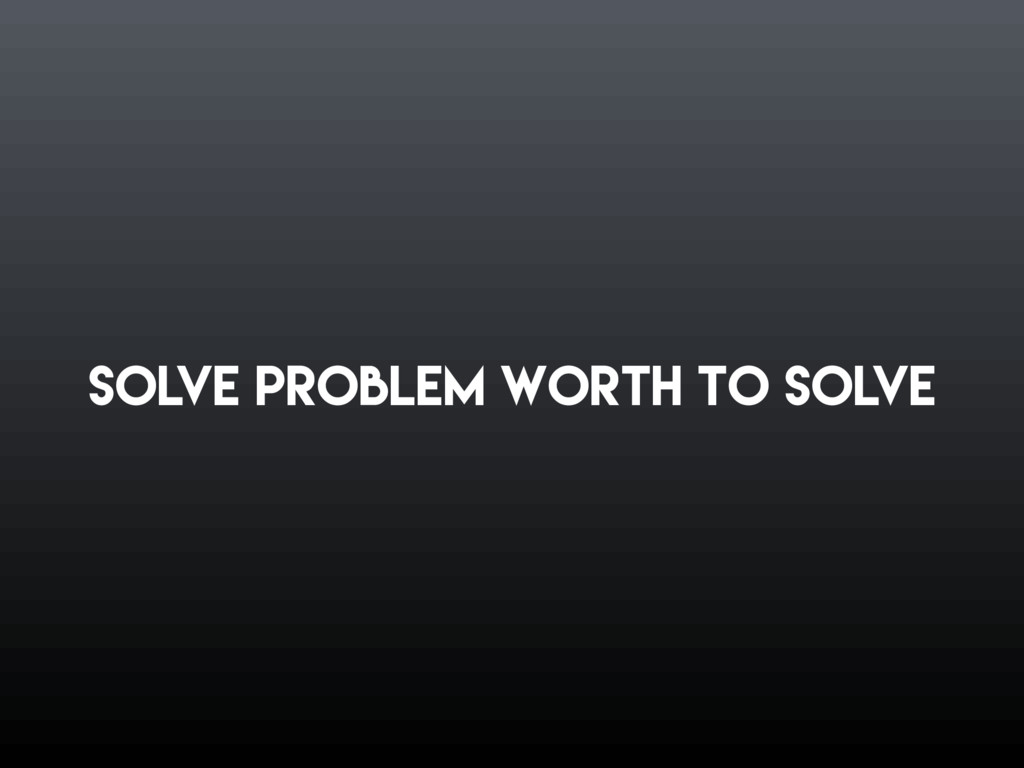 Solve problem worth to solve