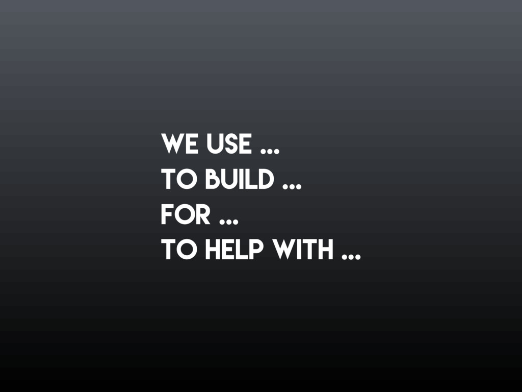 we use ... to build ... foR ... to help with ...