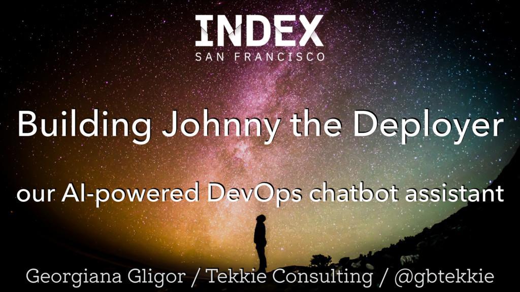 Building Johnny the Deployer Georgiana Gligor /...