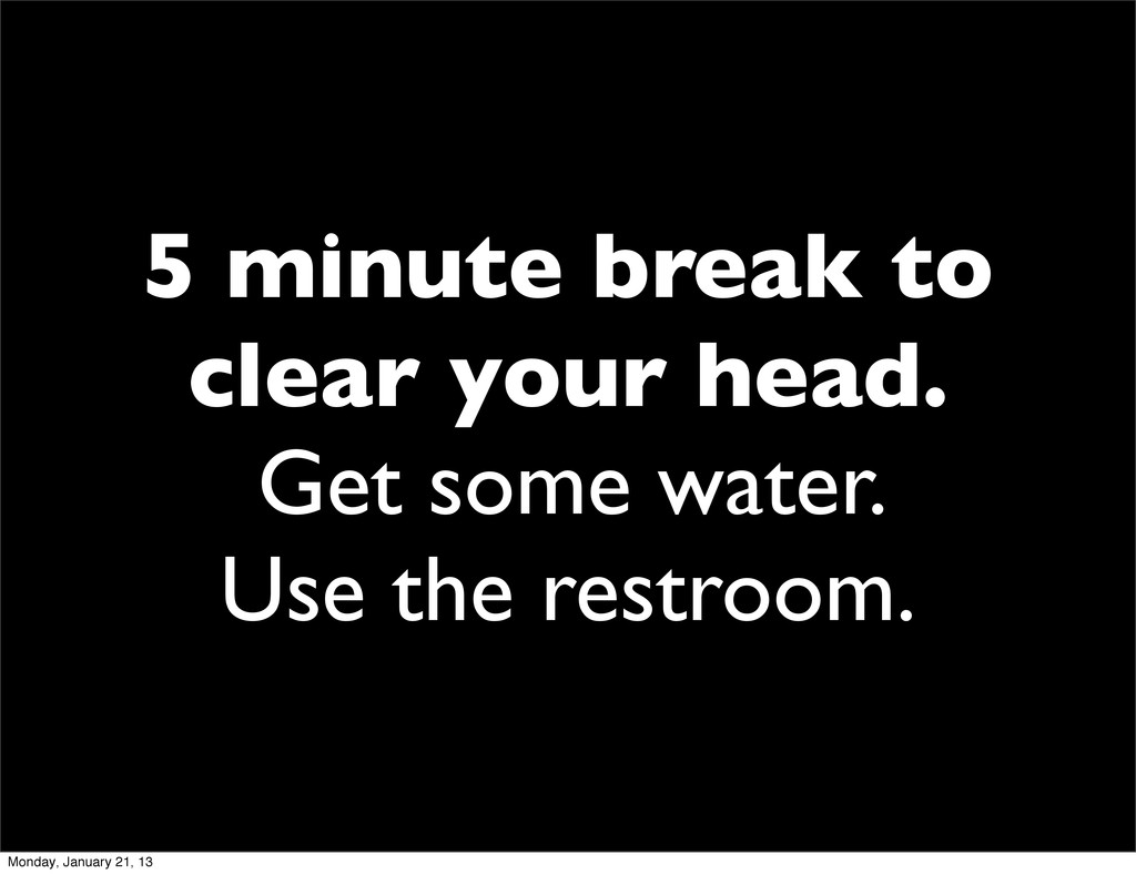 5 minute break to clear your head. Get some wat...