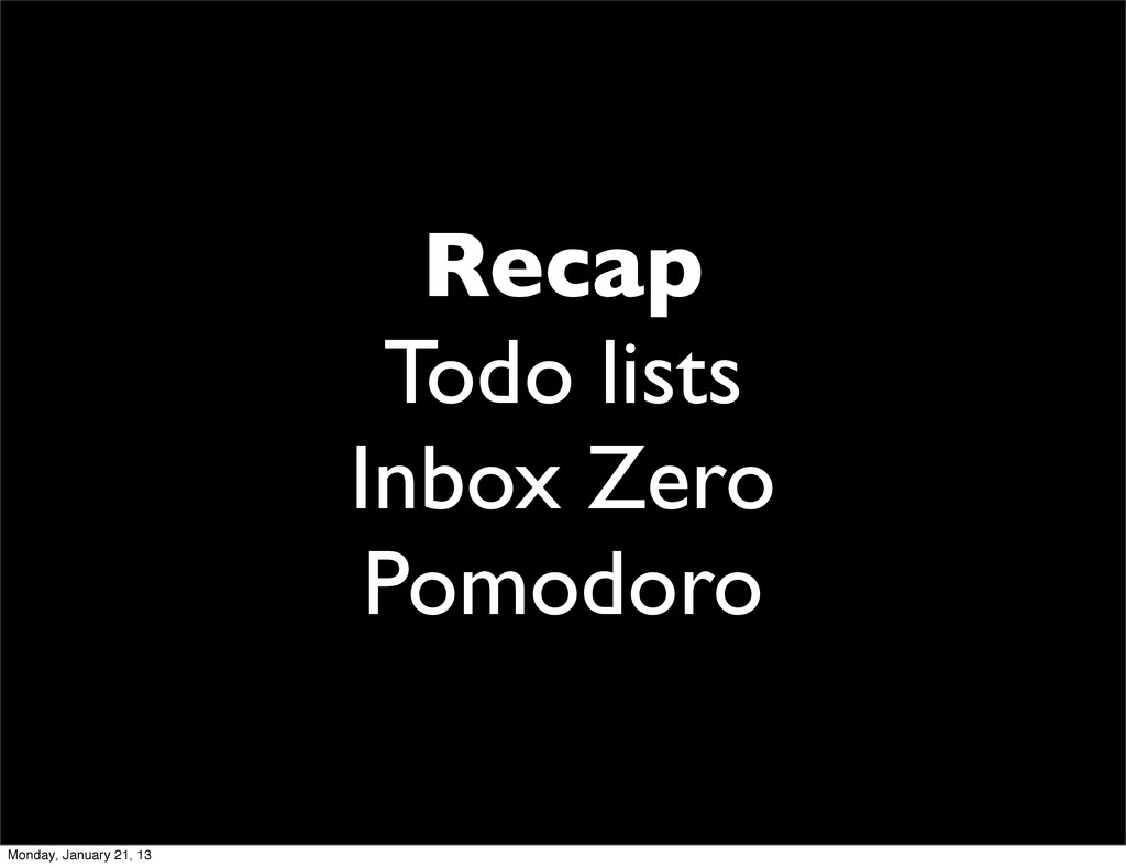 Recap Todo lists Inbox Zero Pomodoro Monday, Ja...