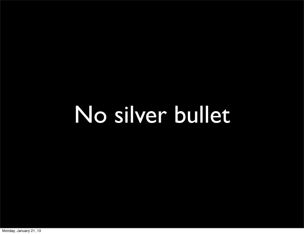 No silver bullet Monday, January 21, 13