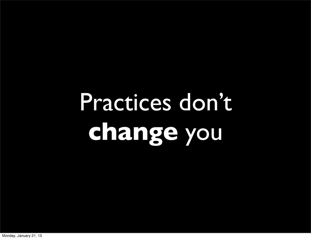 Practices don't change you Monday, January 21, ...