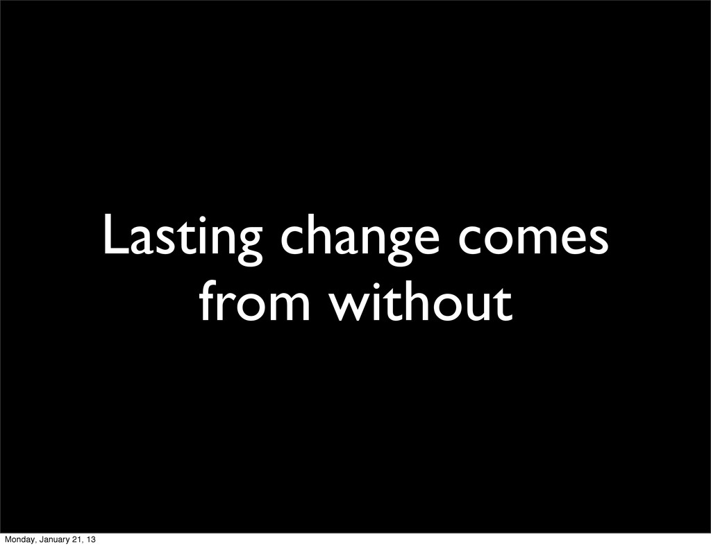 Lasting change comes from without Monday, Janua...