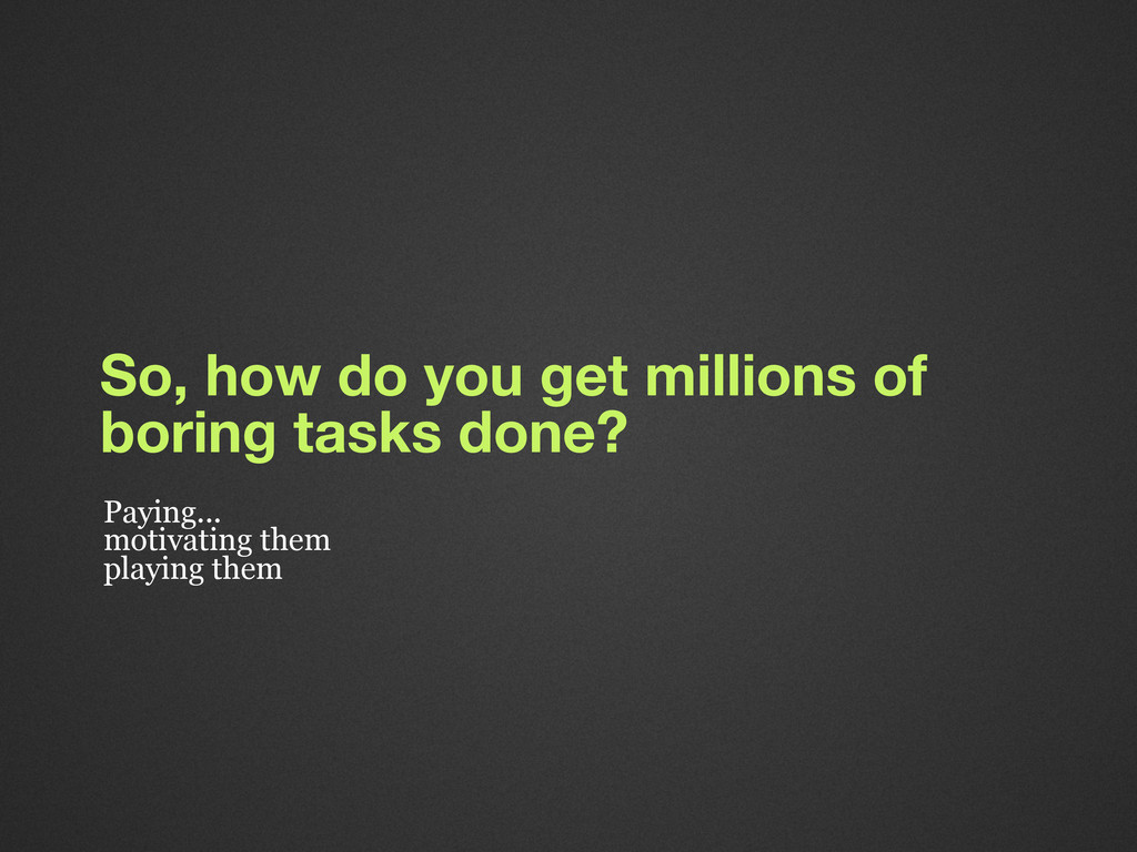 So, how do you get millions of boring tasks don...