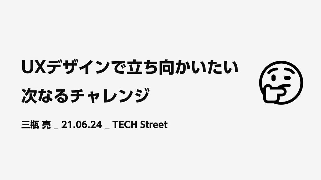 UXデザインで立ち向かいたい 次なるチャレンジ 三瓶 亮 _ 21.06.24 _ TECH ...