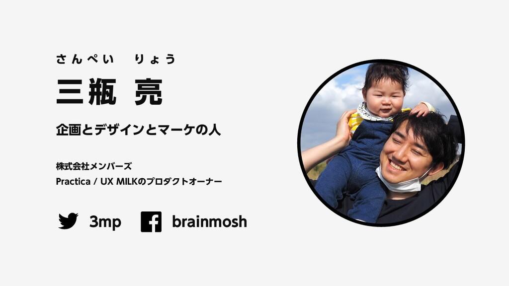 三 瓶 亮 企画とデザインとマーケの人 株式会社メンバーズ Practica / UX MIL...