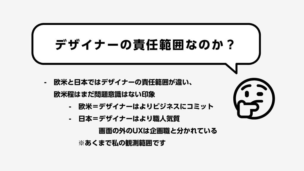 - 欧米と日本ではデザイナーの責任範囲が違い、 欧米程はまだ問題意識はない印象 - 欧米=デザ...