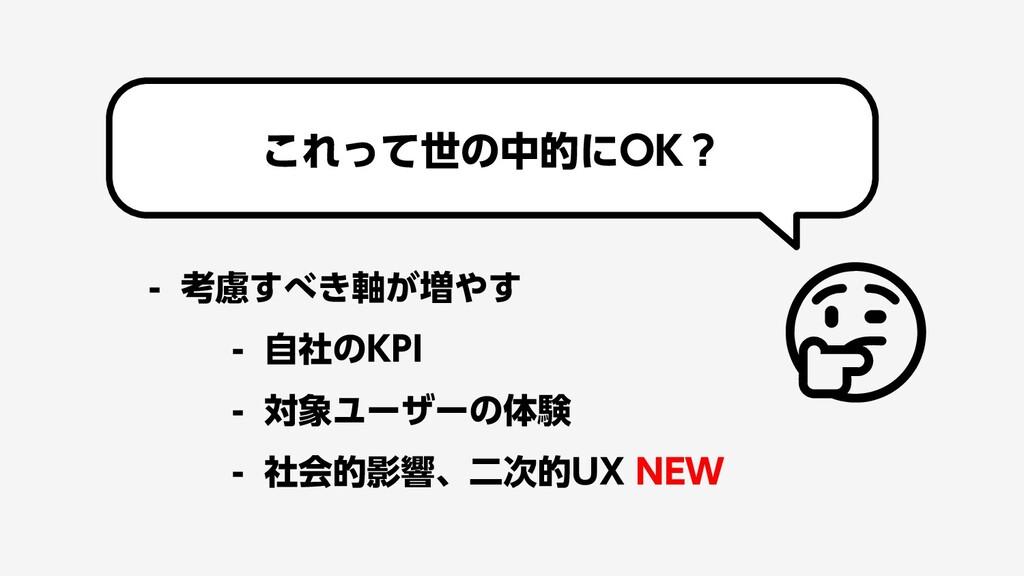 - 考慮すべき軸が増やす - 自社のKPI - 対象ユーザーの体験 - 社会的影響、二次的UX...