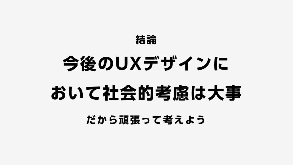 結論 今後のUXデザインに おいて社会的考慮は大事 だから頑張って考えよう
