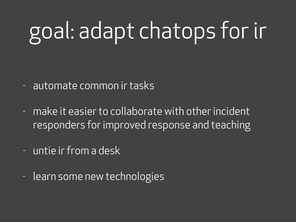 goal: adapt chatops for ir - automate common ir...
