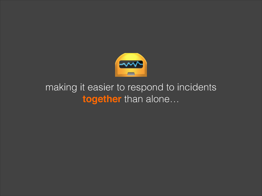making it easier to respond to incidents togeth...