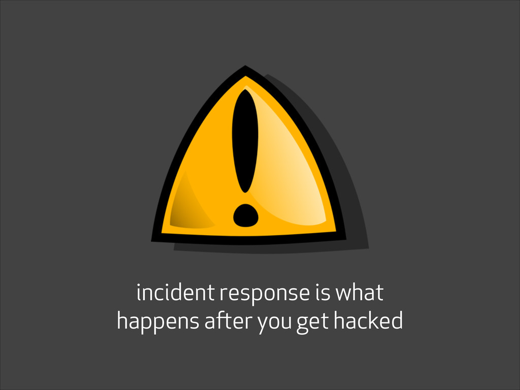 incident response is what happens after you get...