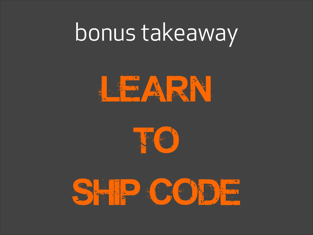 bonus takeaway learn to Ship code