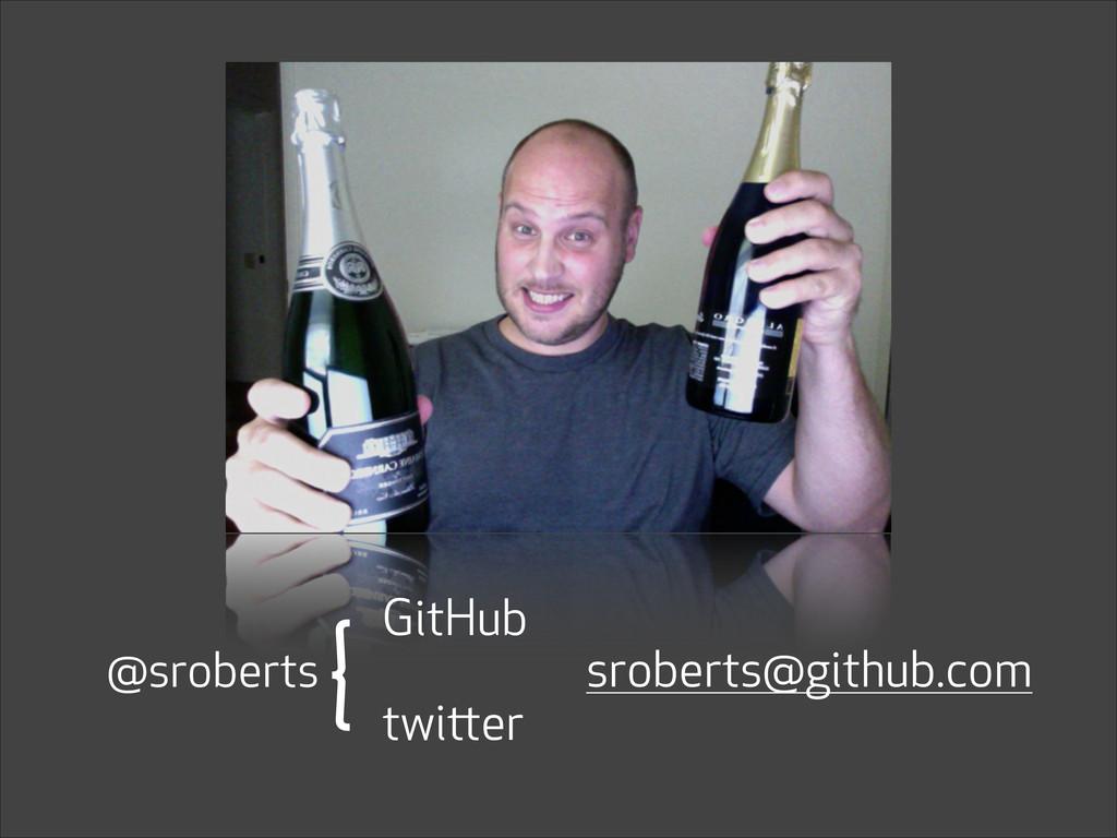sroberts@github.com GitHub twitter { @sroberts