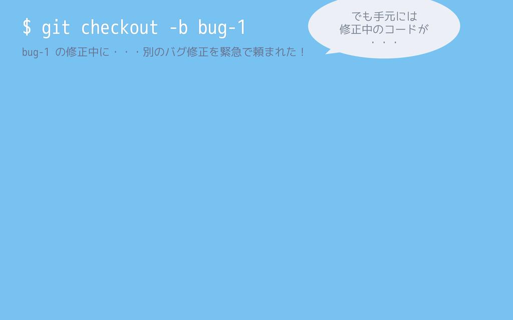 $ git checkout -b bug-1 bug-1 の修正中に・・・別のバグ修正を緊急...