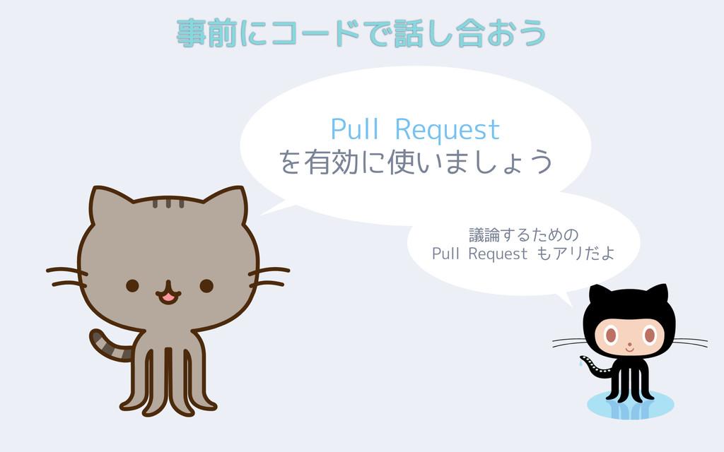 事前にコードで話し合おう Pull Request を有効に使いましょう 議論するための Pu...