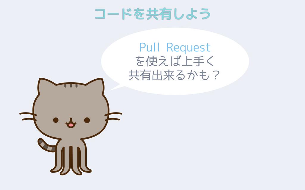 コードを共有しよう Pull Request を使えば上手く 共有出来るかも?