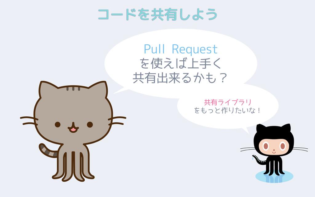 コードを共有しよう Pull Request を使えば上手く 共有出来るかも? 共有ライブラリ...