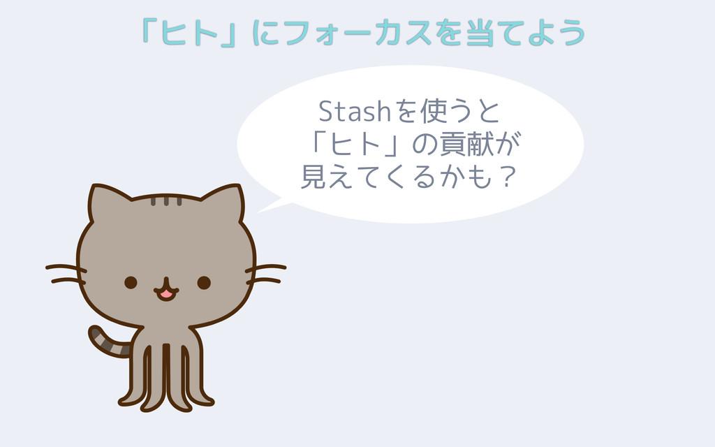 「ヒト」にフォーカスを当てよう Stashを使うと 「ヒト」の貢献が 見えてくるかも?