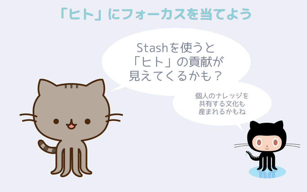 「ヒト」にフォーカスを当てよう Stashを使うと 「ヒト」の貢献が 見えてくるかも? 個人の...