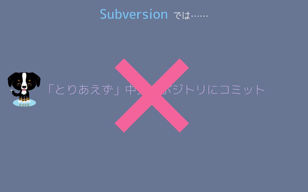 「とりあえず」中央リポジトリにコミット × Subversion では……