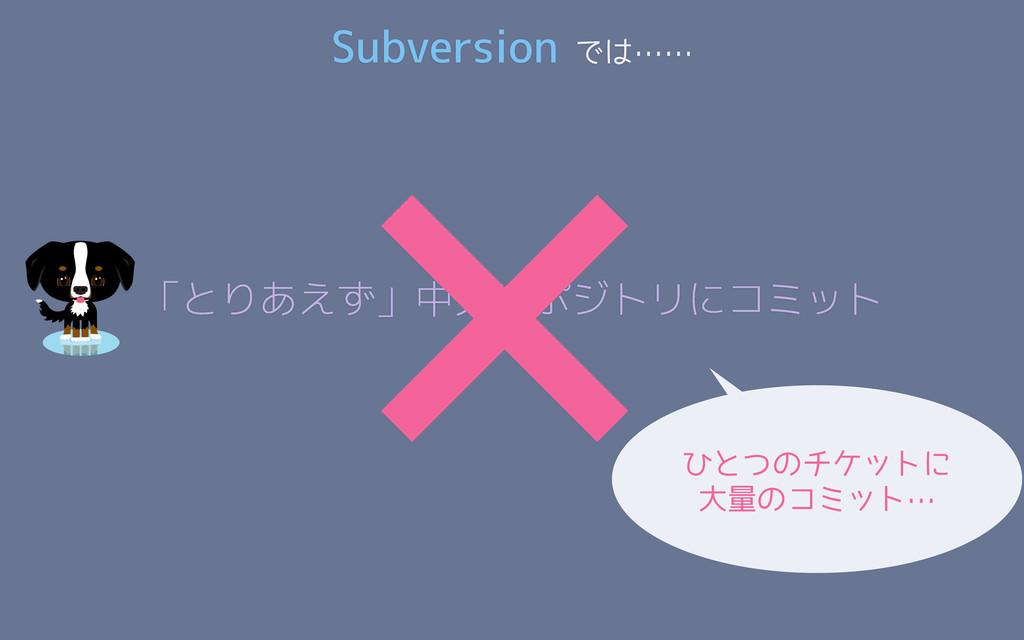 「とりあえず」中央リポジトリにコミット × ひとつのチケットに 大量のコミット… Subver...