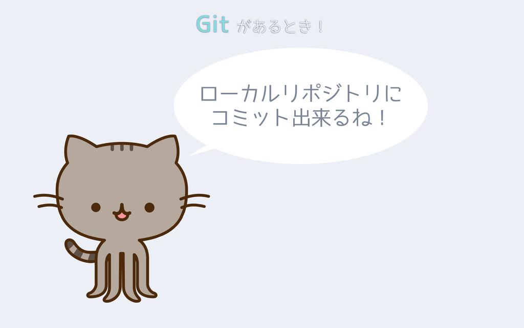 Git があるとき! ローカルリポジトリに コミット出来るね!