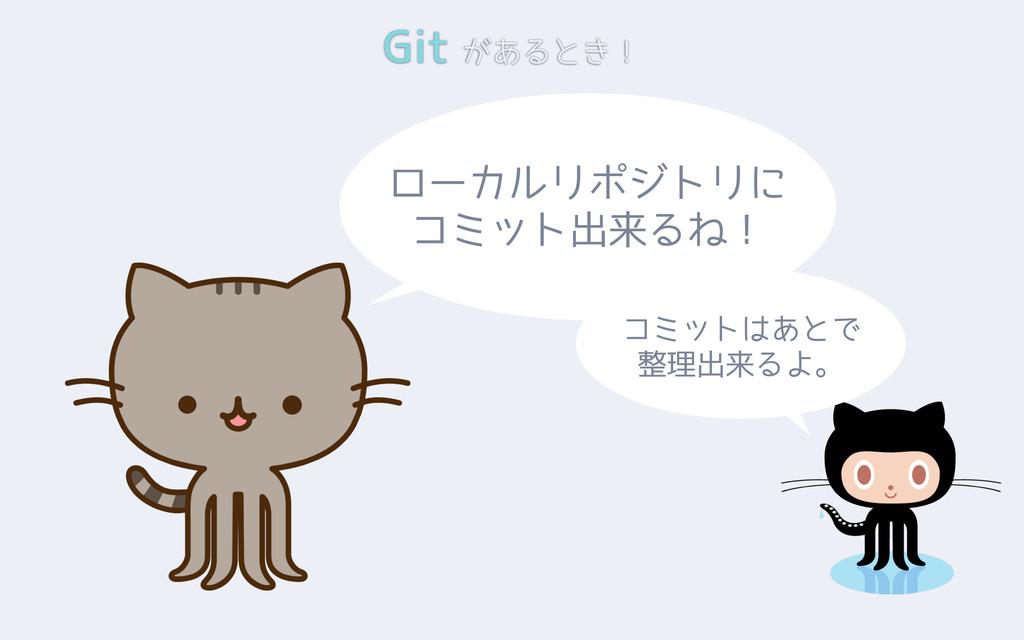 Git があるとき! ローカルリポジトリに コミット出来るね! コミットはあとで 整理出来るよ。