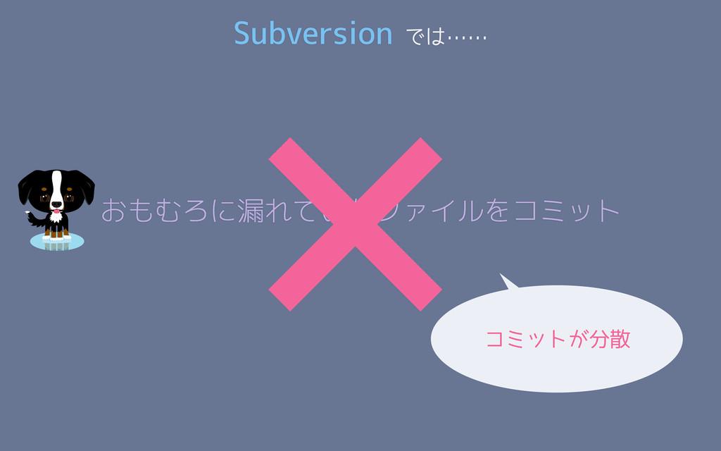 コミットが分散 Subversion では…… おもむろに漏れていたファイルをコミット ×