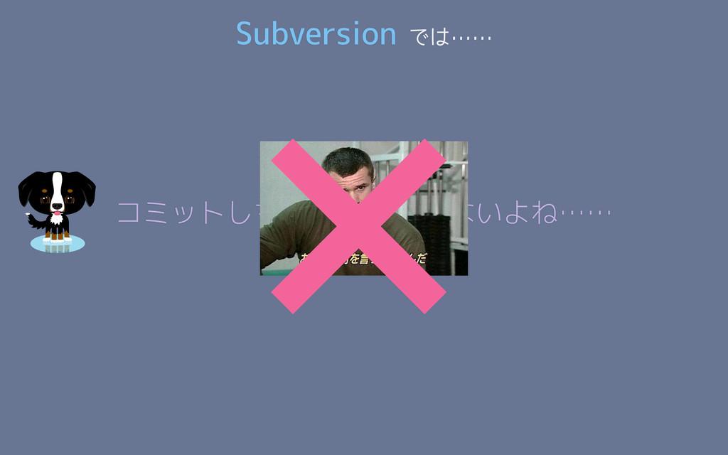 Subversion では…… コミットしちゃったし仕方ないよね…… ×