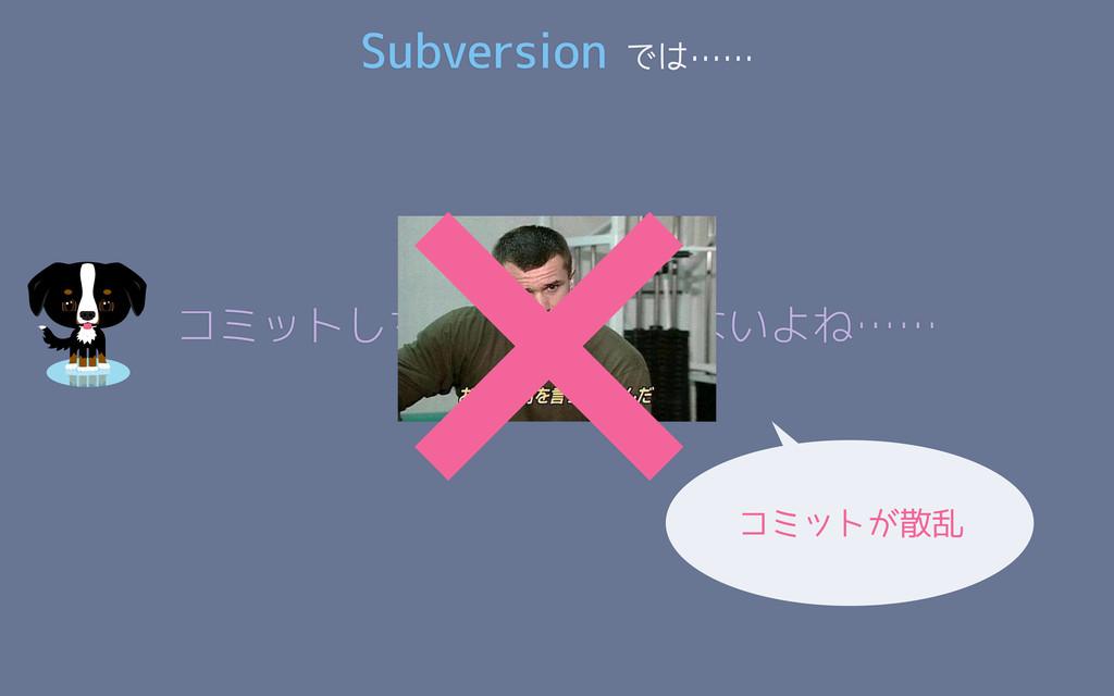 Subversion では…… コミットしちゃったし仕方ないよね…… × コミットが散乱