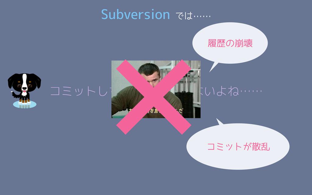 Subversion では…… コミットしちゃったし仕方ないよね…… ×履歴の崩壊 コミットが...