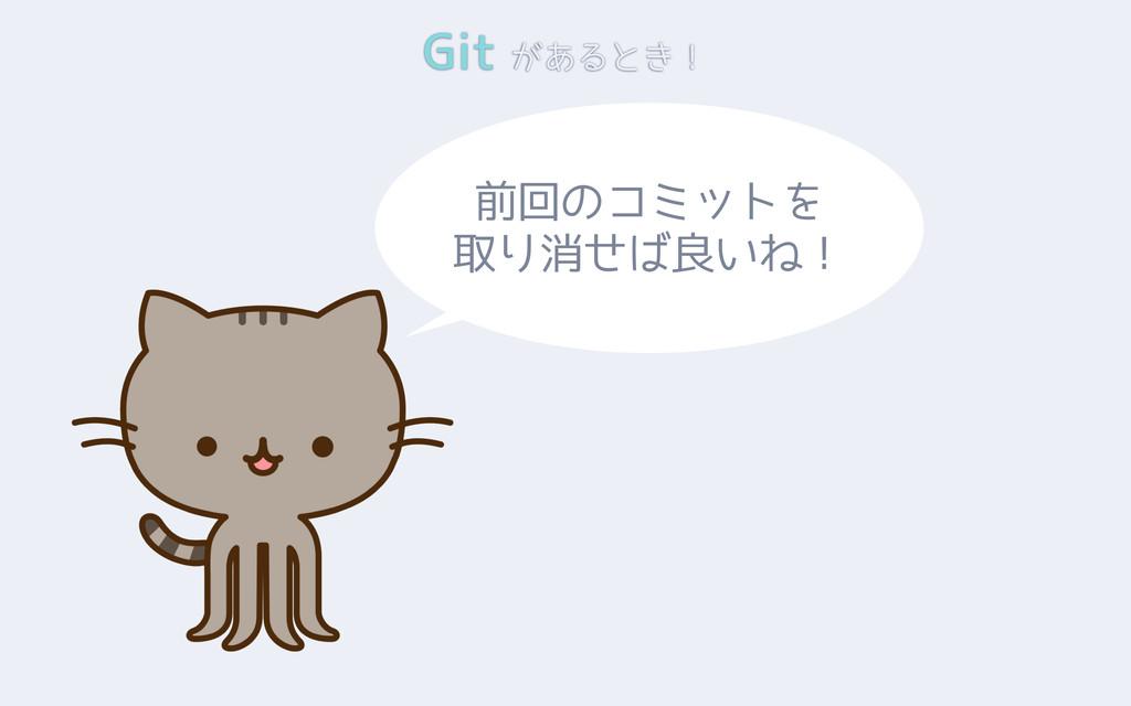 Git があるとき! 前回のコミットを 取り消せば良いね!